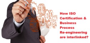 How ISO certification and Business Process Re-engineering are interlinked (1)